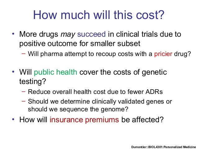 Dumontier::BIOL4301:Personalized Medicine How much will this cost? • More drugs may succeed in clinical trials due to posi...