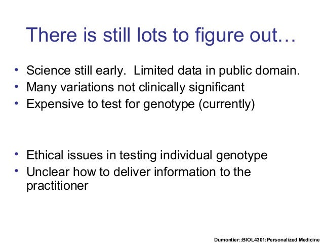 Dumontier::BIOL4301:Personalized Medicine There is still lots to figure out… • Science still early. Limited data in public...