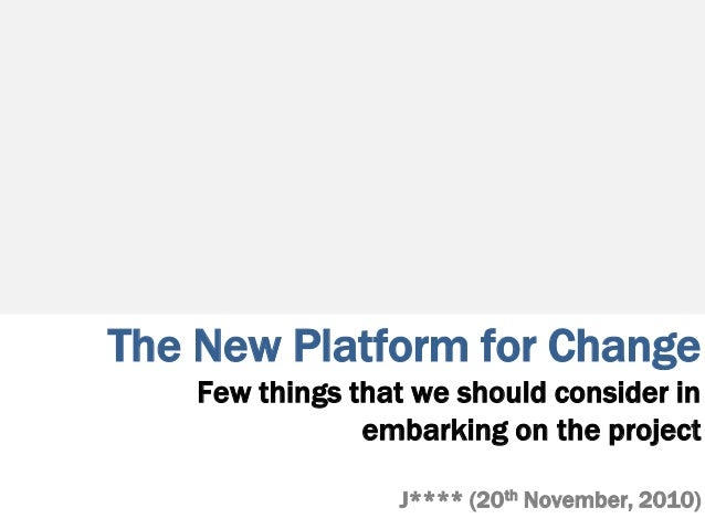 The New Platform for Change Few things that we should consider in embarking on the project J**** (20th November, 2010)