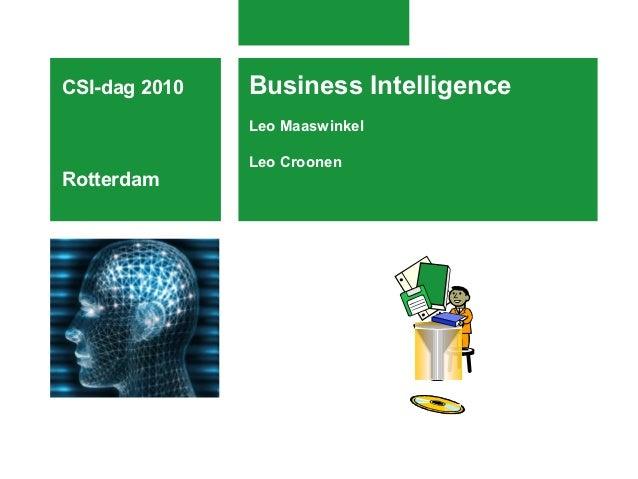 Business Intelligence Leo Maaswinkel Leo Croonen CSI-dag 2010 Rotterdam