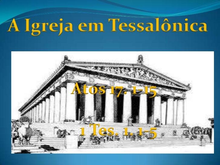 A Igreja em Tessalônica<br />Atos 17. 1-15<br />1 Tes. 1. 1-5<br />