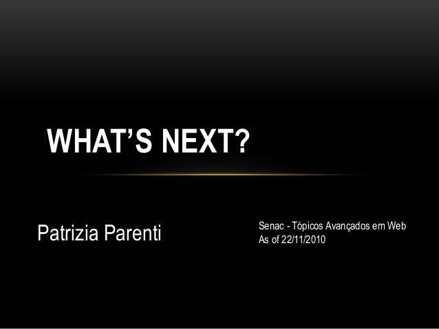 Patrizia Parenti WHAT'S NEXT? Senac - Tópicos Avançados em Web As of 22/11/2010