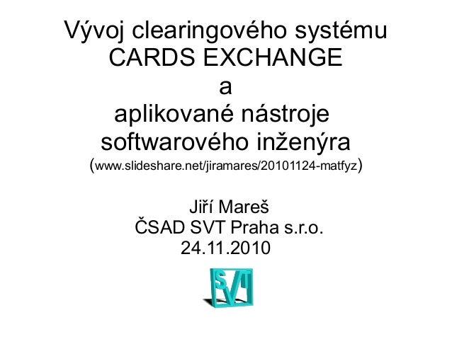 Vývoj clearingového systému CARDS EXCHANGE a aplikované nástroje softwarového inženýra (www.slideshare.net/jiramares/20101...