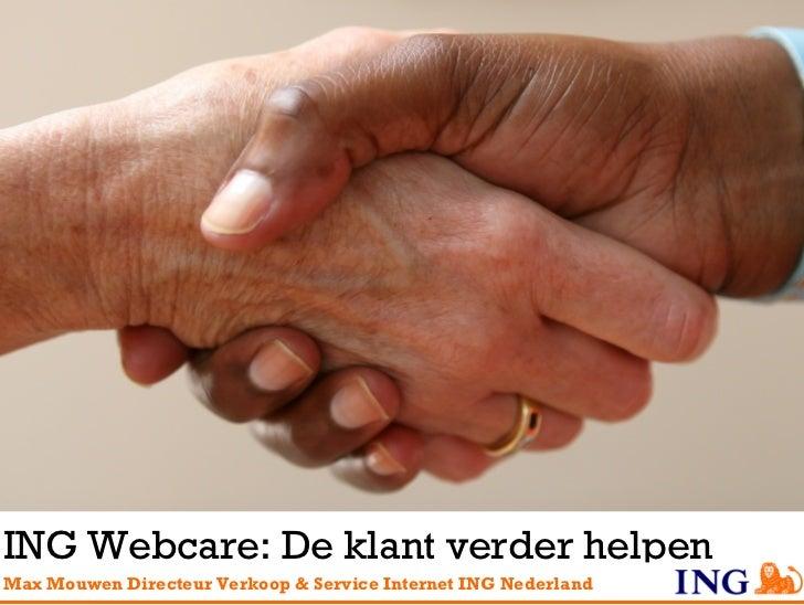 ING Webcare: De klant verder helpen Max Mouwen  Directeur Verkoop & Service Internet ING Nederland