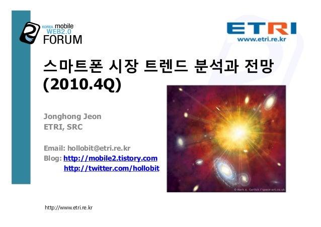스마트폰 시장 트렌드 분석과 전망 (2010.4Q) Jonghong Jeon ETRI, SRC Email: hollobit@etri.re.kr Blog: http://mobile2.tistory.com http://tw...