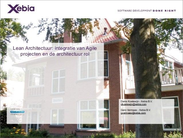 Lean Architectuur: integratie van Agile projecten en de architectuur rol Denis Koelewijn - Xebia B.V. dkoelewijn@xebia.com...