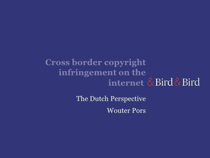 Cross border copyright infringement on the internet The Dutch Perspective Wouter Pors
