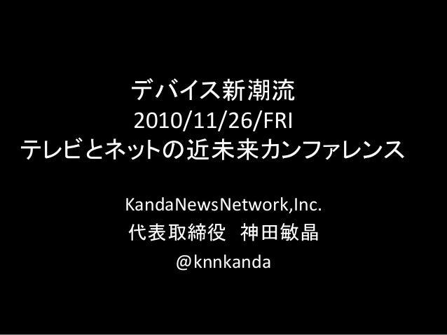 デバイス新潮流 2010/11/26/FRI テレビとネットの近未来カンファレンス KandaNewsNetwork,Inc. 代表取締役 神田敏晶 @knnkanda