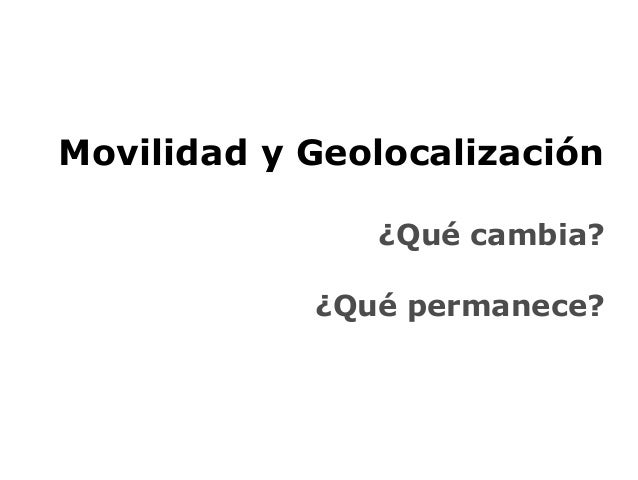 Movilidad y Geolocalización ¿Qué cambia? ¿Qué permanece?