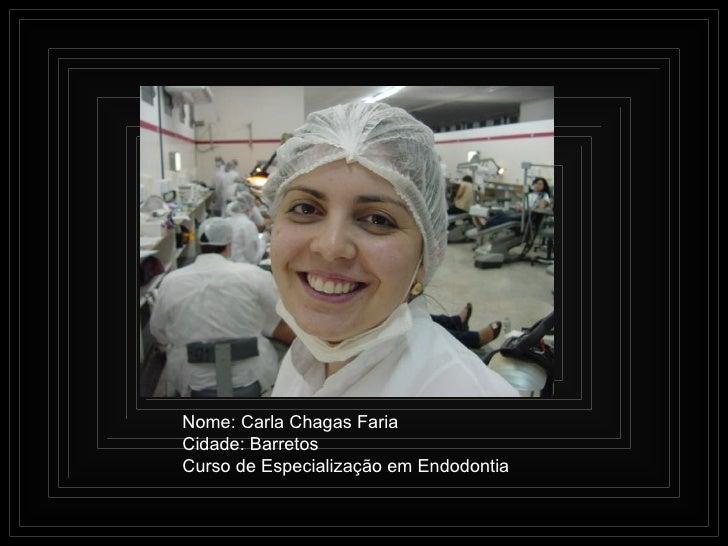 Nome: Carla Chagas Faria Cidade: Barretos Curso de Especialização em Endodontia