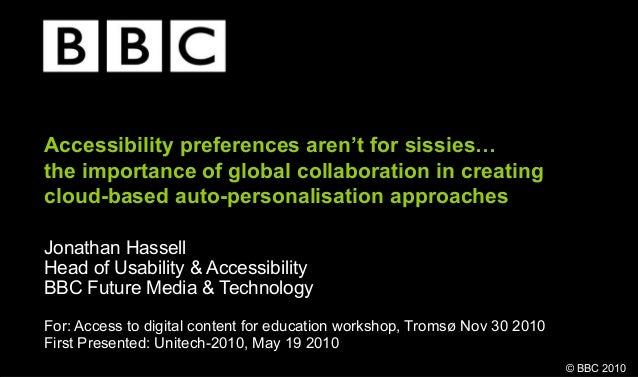 © BBC 2010 Accessibility preferences aren't for sissies… the importance of global collaboration in creating cloud-based au...