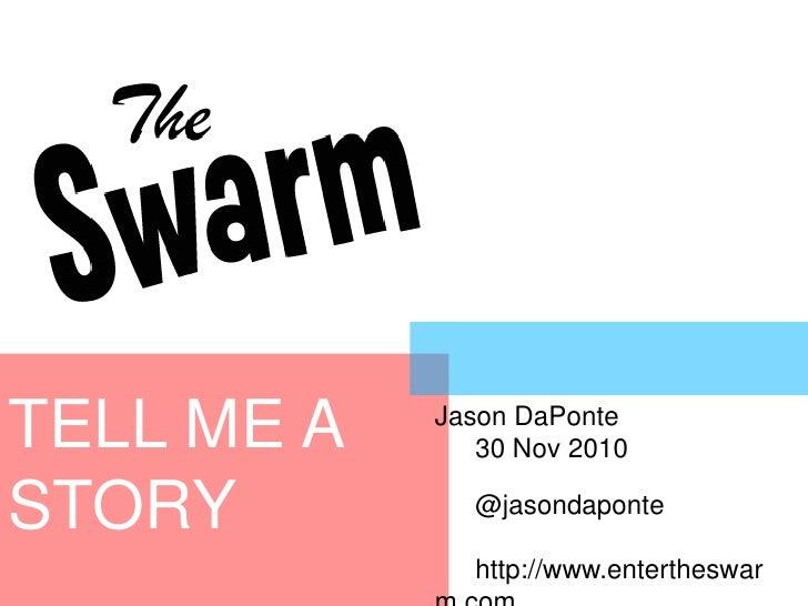 TELL ME A STORY<br />Jason DaPonte<br />30 Nov 2010<br />@jasondaponte<br />http://www.entertheswarm.com<br />