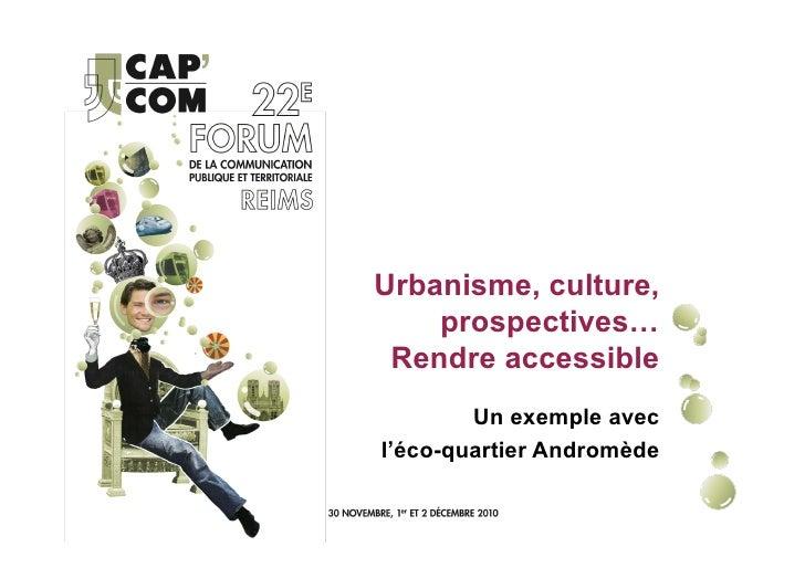 Urbanisme, culture,    prospectives… Rendre accessible        Un exemple avecl'éco-quartier Andromède