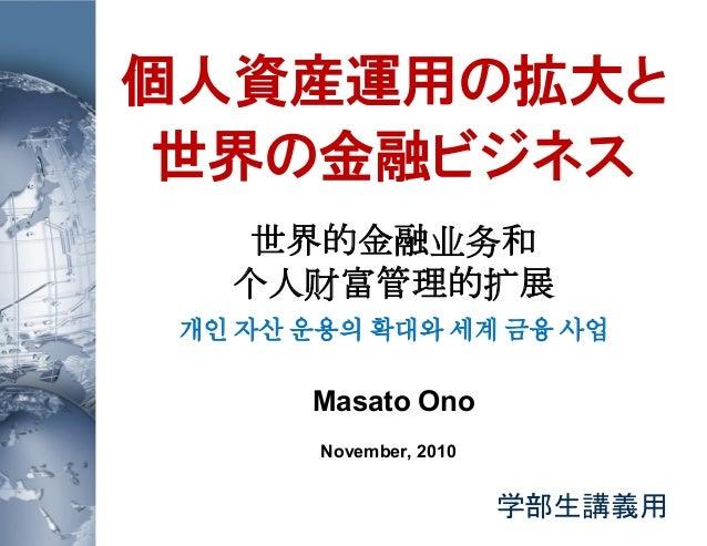 個人資産運用の拡大と 世界の金融ビジネス 世界的金融业务和 个人财富管理的扩展 개인 자산 운용의 확대와 세계 금융 사업 Masato Ono November, 2010 学部生講義用