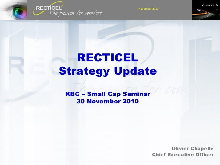 RECTICEL Strategy Update KBC – Small Cap Seminar 30 November 2010 Olivier Chapelle Chief Executive Officer