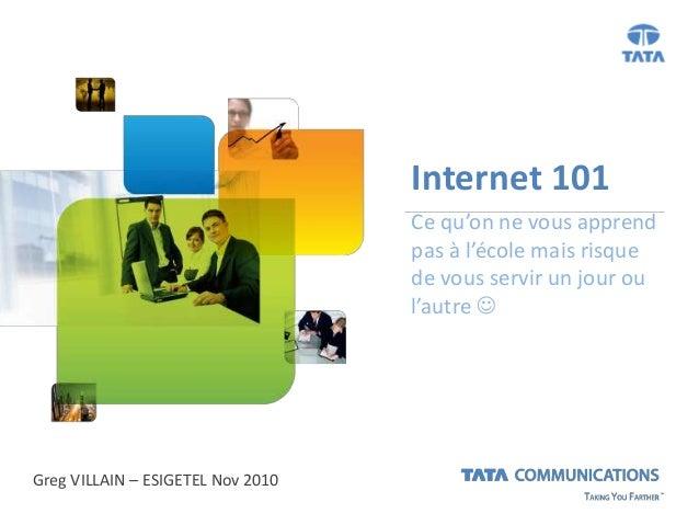Internet 101 Ce qu'on ne vous apprend pas à l'école mais risque de vous servir un jour ou l'autre  Greg VILLAIN – ESIGETE...