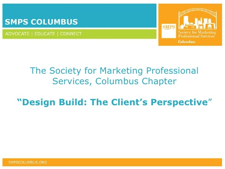 "The Society for Marketing Professional Services, Columbus Chapter "" Design Build: The Client's Perspective """
