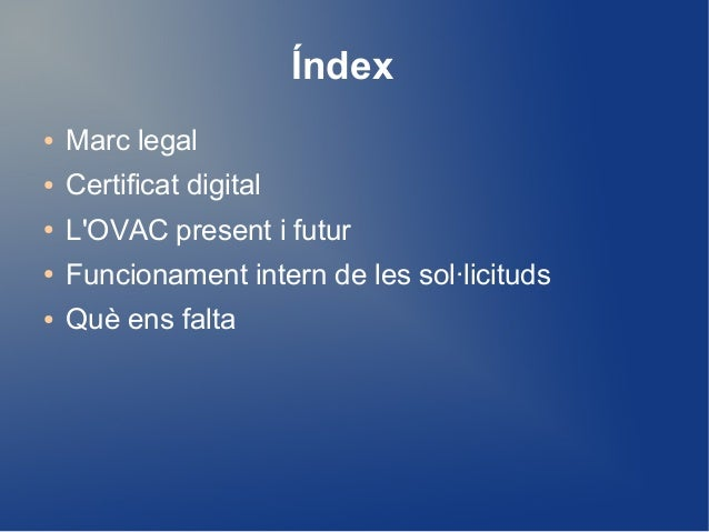 Índex ● Marc legal ● Certificat digital ● L'OVAC present i futur ● Funcionament intern de les sol·licituds ● Què ens falta