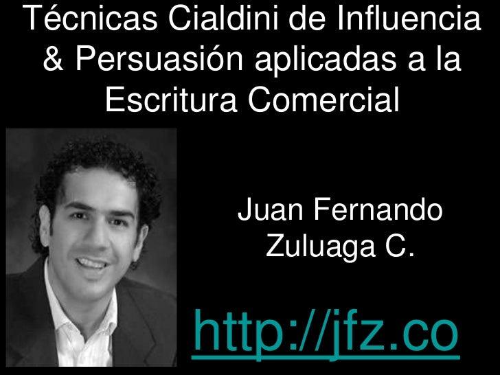 TécnicasCialdini de Influencia & Persuasiónaplicadas a la EscrituraComercial<br />Juan Fernando Zuluaga C.<br />http://jfz...
