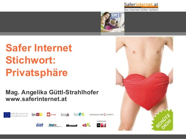 Mag. Angelika Güttl-Strahlhofer www.saferinternet.at Safer Internet Stichwort: Privatsphäre Gefördert durch die Europäisch...