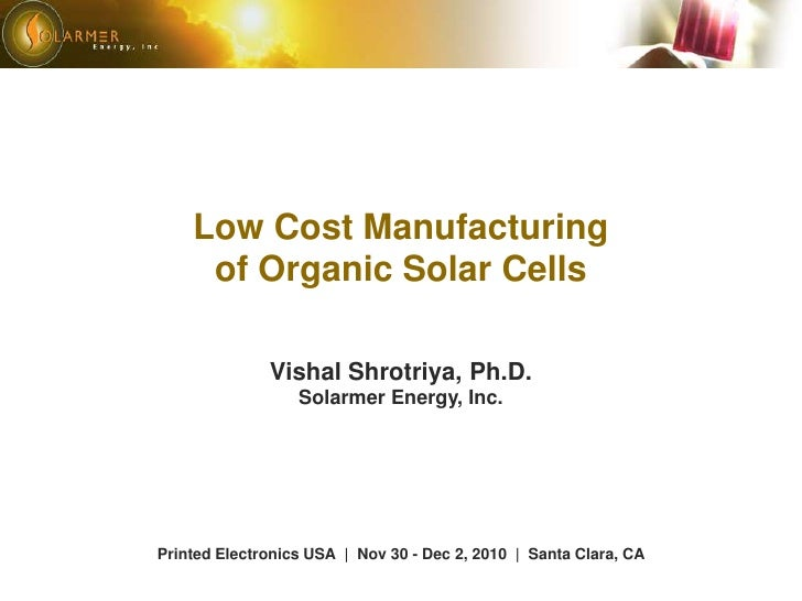 Low Cost Manufacturing of Organic Solar Cells<br />Vishal Shrotriya, Ph.D.<br />Solarmer Energy, Inc.<br />Printed Electro...