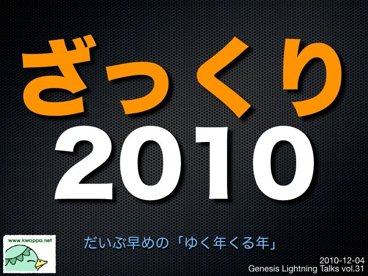 ざっくり2010だいぶ早めの「ゆく年くる年」                             2010-12-04           Genesis Lightning Talks vol.31