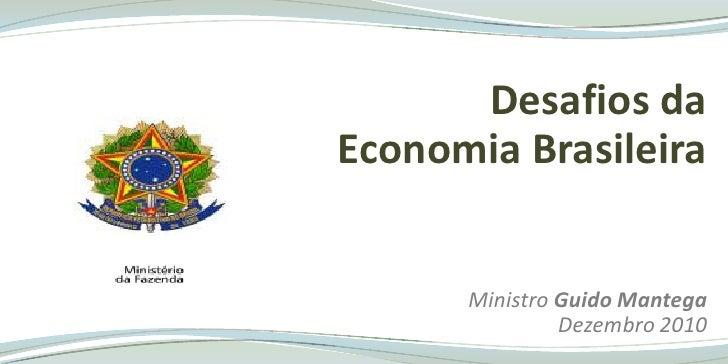 Desafios da  <br />Economia Brasileira  <br />MinistroGuido Mantega<br />Dezembro 2010<br />