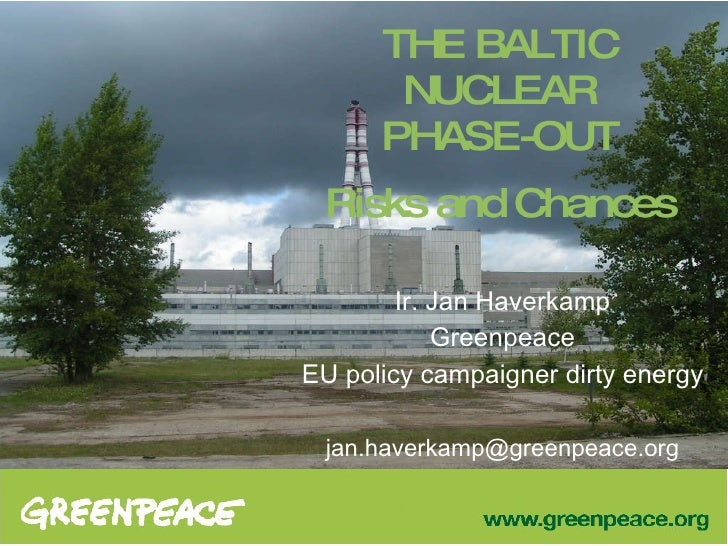 THE BALTIC NUCLEAR PHASE-OUT Risks and Chances Ir. Jan Haverkamp Greenpeace EU policy campaigner dirty energy [email_addre...