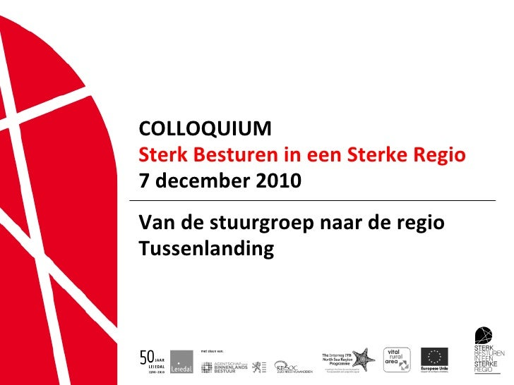 COLLOQUIUM Sterk Besturen in een Sterke Regio 7 december 2010 Van de stuurgroep naar de regio  Tussenlanding