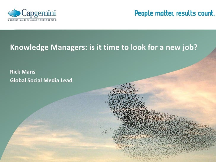 Knowledge Managers: is it time to look for a new job?<br />Rick Mans<br />Global Social Media Lead<br />