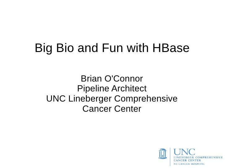 Big Bio and Fun with HBase        Brian OConnor       Pipeline Architect UNC Lineberger Comprehensive        Cancer Center