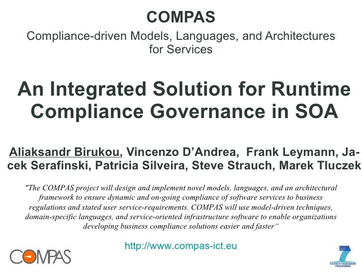 An Integrated Solution for Runtime Compliance Governance in SOA Aliaksandr Birukou , Vincenzo D'Andrea,  Frank Leymann, Ja...