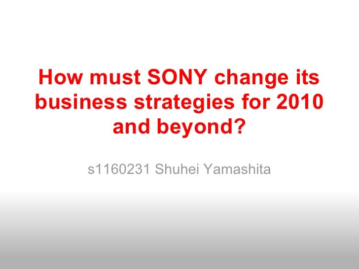 How must SONY change itsbusiness strategies for 2010       and beyond?     s1160231 Shuhei Yamashita
