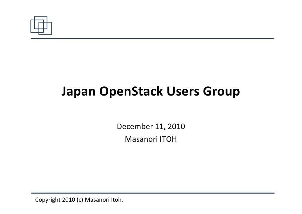 Japan OpenStack Users Group                              December 11, 2010                                Masanori ITOHCop...