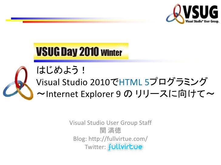 はじめよう!Visual Studio 2010でHTML 5プログラミング~Internet Explorer 9 の リリースに向けて~     Visual Studio User Group Staff                関...