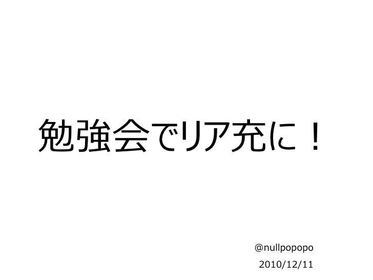 勉強会でリア充に!      @nullpopopo      2010/12/11