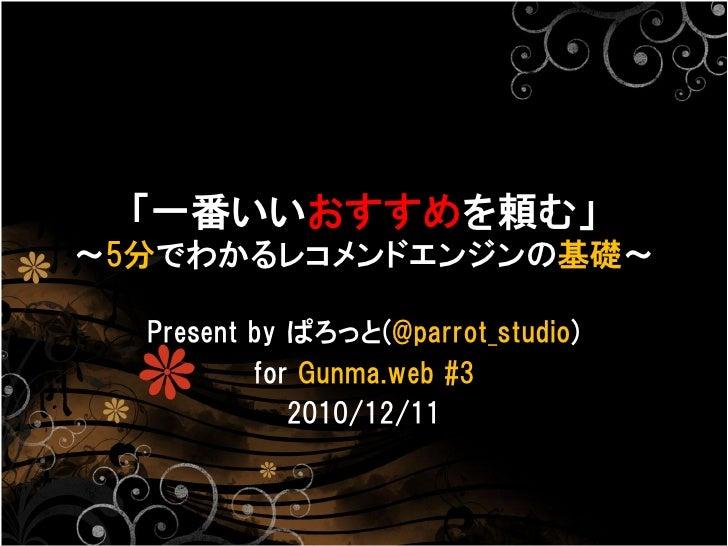 「一番いいおすすめを頼む」〜5分でわかるレコメンドエンジンの基礎〜  Present by ぱろっと(@parrot_studio)          for Gunma.web #3             2010/12/11