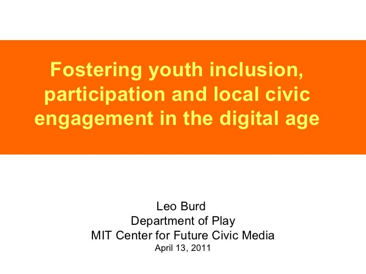 Fostering youth inclusion, participation and local civic engagement in the digital age Leo Burd  Department of Play MIT Ce...