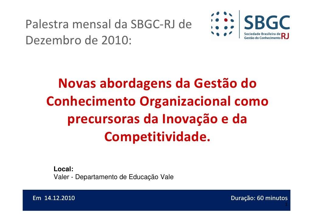 Novas abordagens da Gestão do ConhecimentoPalestra mensal da SBGC-RJ deOrganizacional como precursoras da Inovação e daCom...
