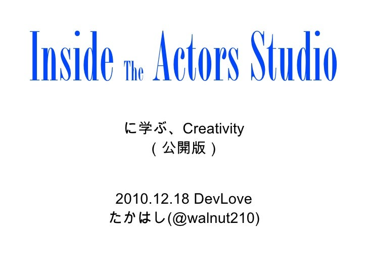Inside Actors Studio      The      に学ぶ、Creativity        (公開版)      2010.12.18 DevLove     たかはし(@walnut210)