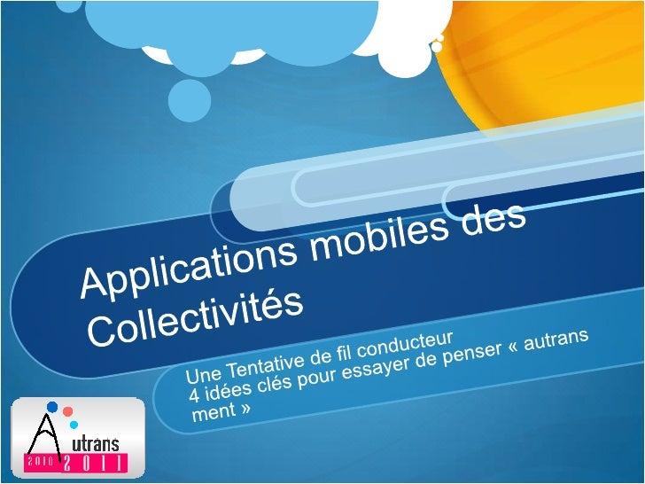 Applications mobiles des Collectivités<br />Une Tentative de fil conducteur<br />4 idées clés pour essayer de penser «aut...