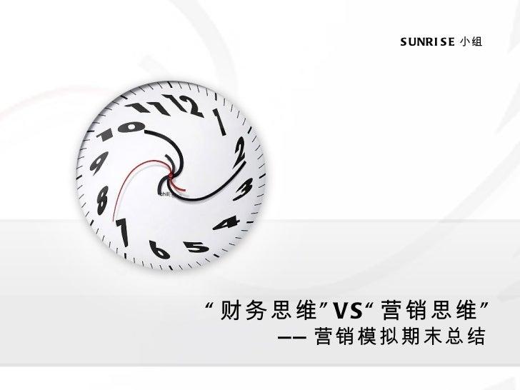""""""" 财务思维"""" VS"""" 营销思维"""" —— 营销模拟期末总结 SUNRISE 小组"""