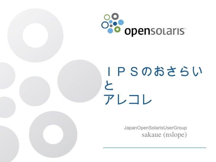 IPSのおさらいと アレコレ JapanOpenSolarisUserGroup sakaue (nslope)