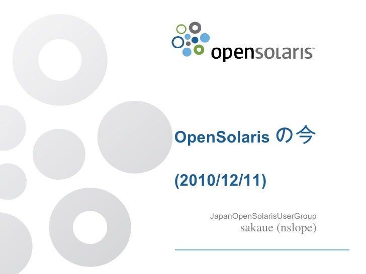 OpenSolaris の今 (2010/12/11) JapanOpenSolarisUserGroup sakaue (nslope)