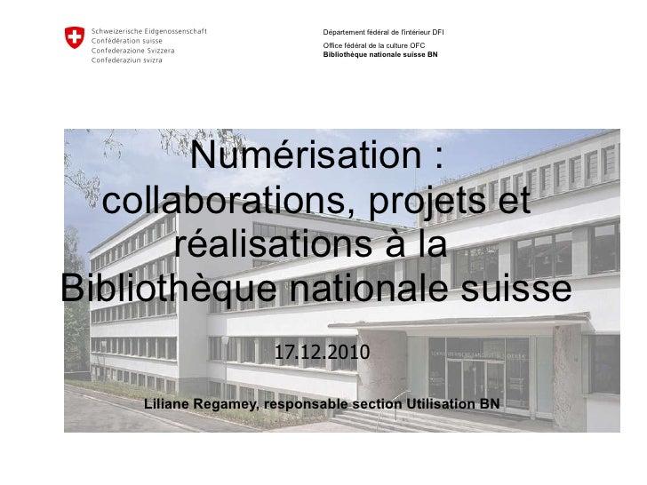 Numérisation :  collaborations, projets et réalisations à la  Bibliothèque nationale suisse 17.12.2010 Liliane Regamey, re...