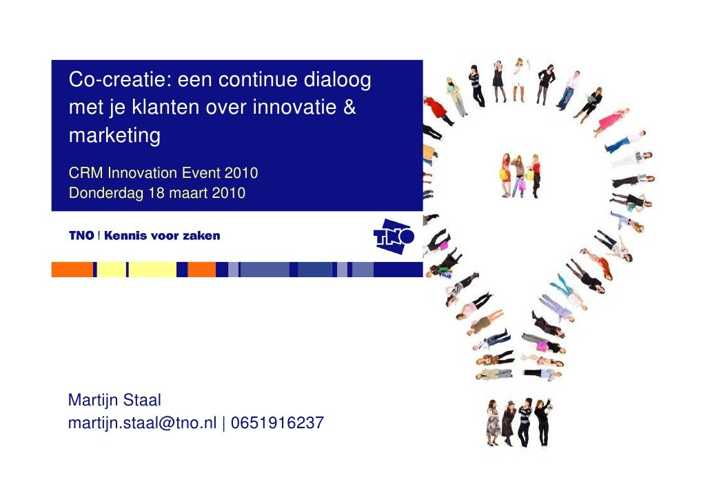 Co-creatie: een continue dialoog met je klanten over innovatie & marketing CRM Innovation Event 2010 Donderdag 18 maart 20...