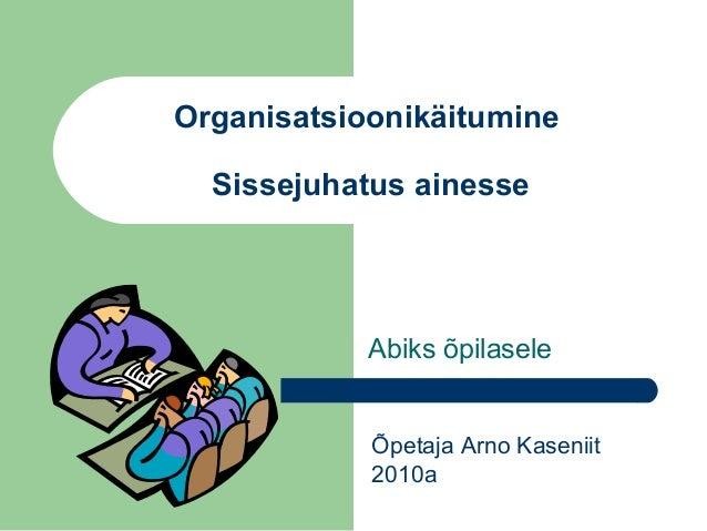 Organisatsioonikäitumine Sissejuhatus ainesse Abiks õpilasele Õpetaja Arno Kaseniit 2010a