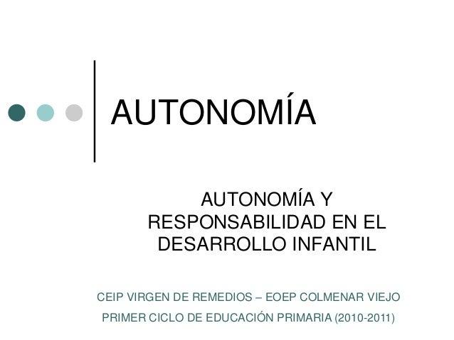 AUTONOMÍA  AUTONOMÍA Y  RESPONSABILIDAD EN EL  DESARROLLO INFANTIL  CEIP VIRGEN DE REMEDIOS – EOEP COLMENAR VIEJO  PRIMER ...