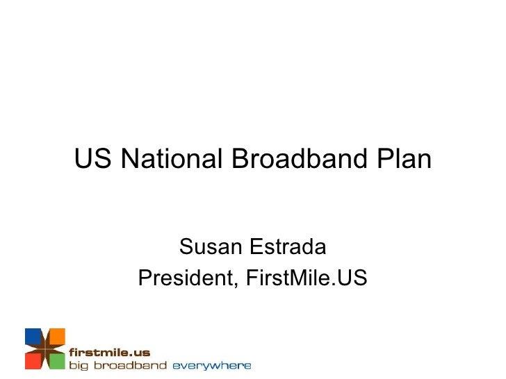 US National Broadband Plan Susan Estrada President, FirstMile.US