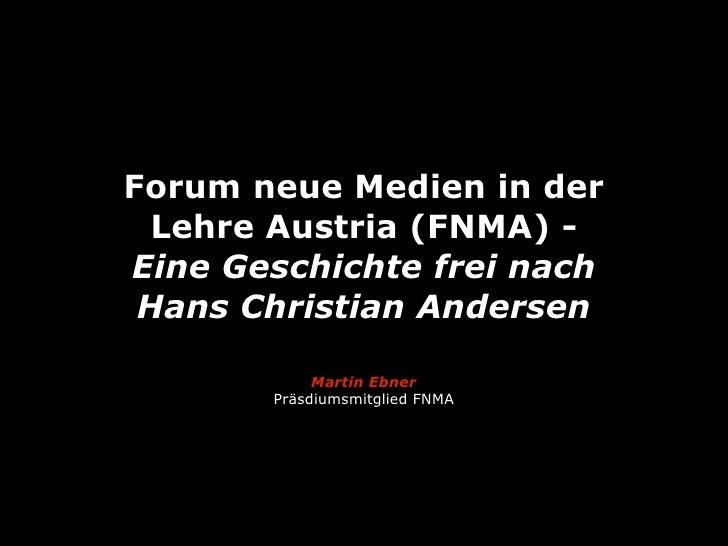 Forum neue Medien in der Lehre Austria (FNMA) -Eine Geschichte frei nach Hans Christian Andersen            Martin Ebner  ...